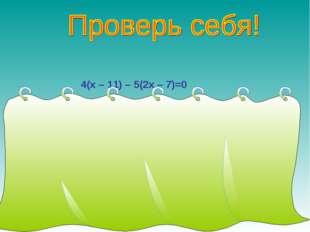 4(х – 11) – 5(2х – 7)=0 4х – 44 – 10х + 35 = 0, -6х – 9 = 0, -6х = 9, х = 9