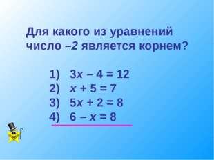 Для какого из уравнений число –2 является корнем? 1) 3х – 4 = 12 2) х + 5 = 7