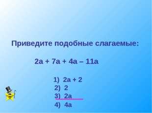 Приведите подобные слагаемые: 2а + 7а + 4а – 11а 1) 2а + 2 2) 2 3) 2а 4) 4а