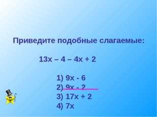 Приведите подобные слагаемые: 13х – 4 – 4х + 2 1) 9х - 6 2) 9х - 2 3) 17х + 2