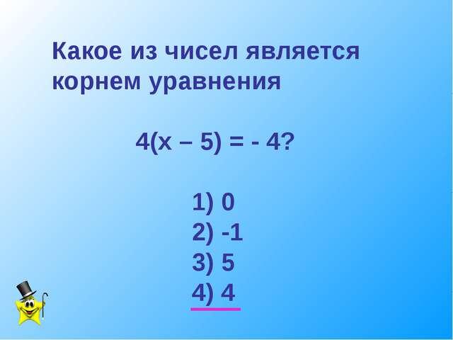 Какое из чисел является корнем уравнения 4(х – 5) = - 4? 1) 0 2) -1 3) 5 4) 4