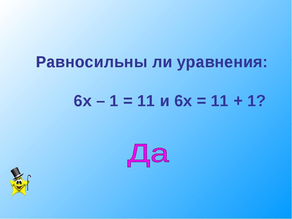 Равносильны ли уравнения: 6х – 1 = 11 и 6х = 11 + 1?