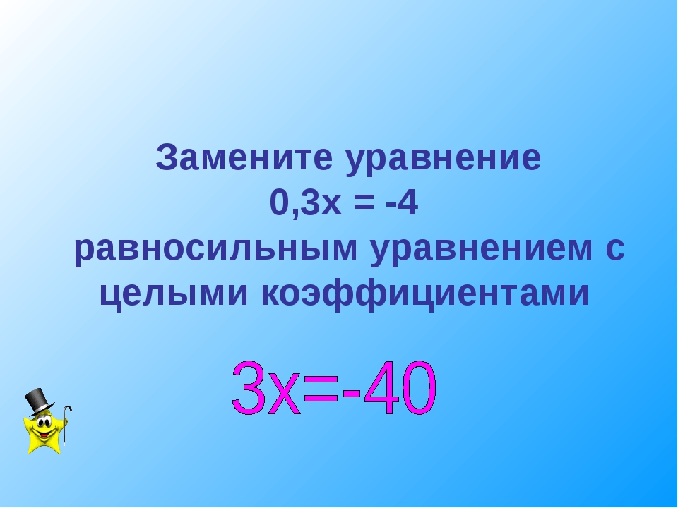 Замените уравнение 0,3х = -4 равносильным уравнением с целыми коэффициентами
