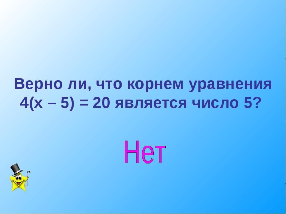 Верно ли, что корнем уравнения 4(х – 5) = 20 является число 5?