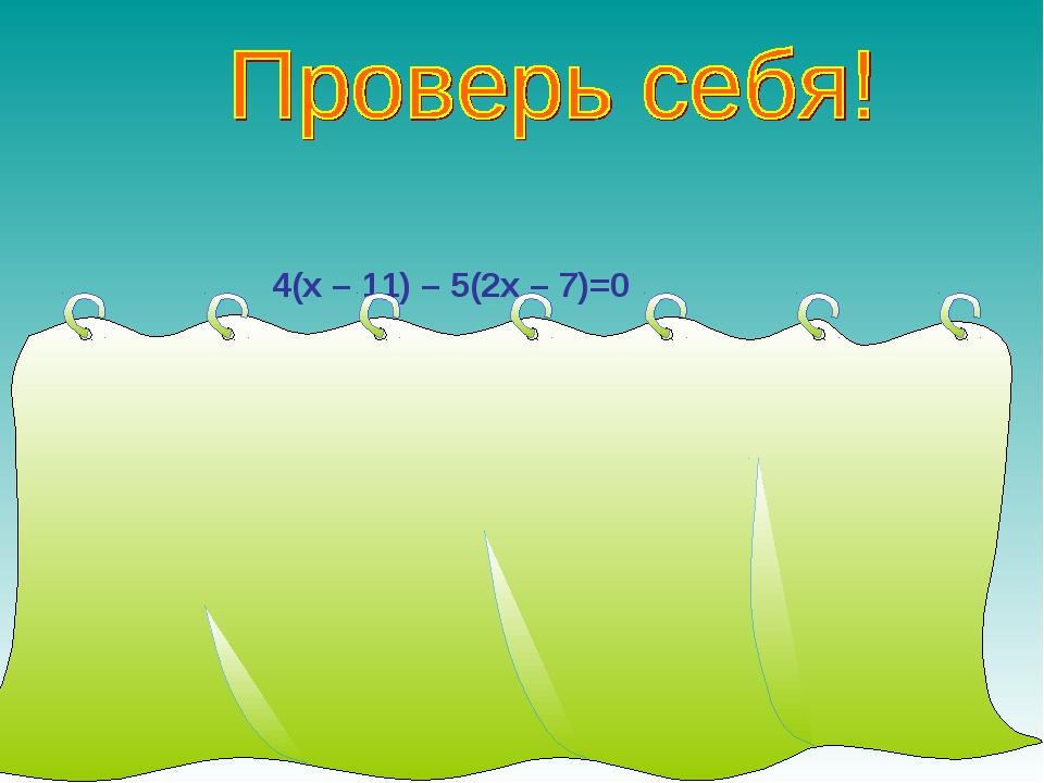 4(х – 11) – 5(2х – 7)=0 4х – 44 – 10х + 35 = 0, -6х – 9 = 0, -6х = 9, х = 9...