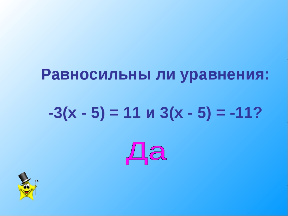 Равносильны ли уравнения: -3(х - 5) = 11 и 3(х - 5) = -11?