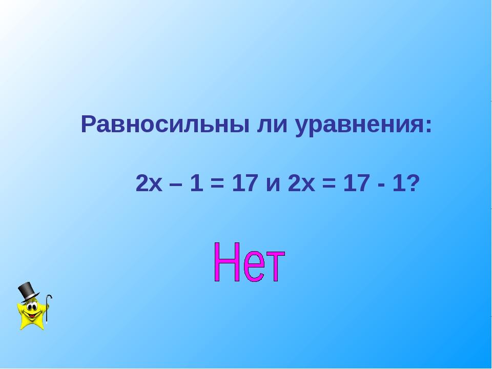 Равносильны ли уравнения: 2х – 1 = 17 и 2х = 17 - 1?