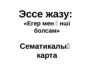 Эссе жазу: «Егер мен әнші болсам» Сематикалық карта