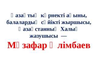 Қазақтың көрнекті ақыны, балалардың сүйікті жыршысы, Қазақстанның Халық жазу
