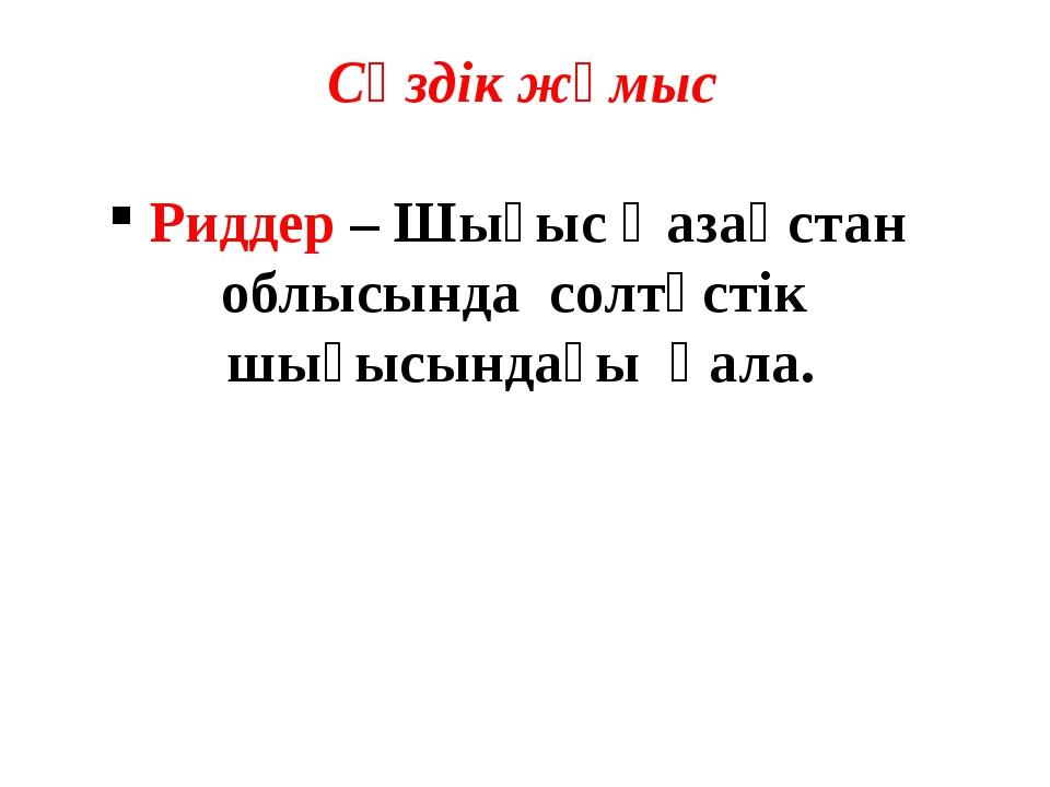 Сөздік жұмыс Риддер – Шығыс Қазақстан облысында солтүстік шығысындағы қала.