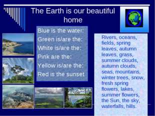 The Earth is our beautiful home Blue is the water: Green is/are the: White is