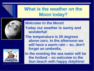 What is the weather on the Moon today? Welcome to the Moon! Today our weather