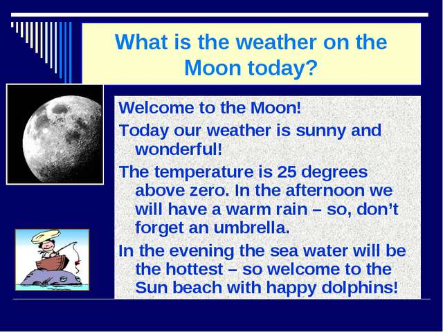 What is the weather on the Moon today? Welcome to the Moon! Today our weather...