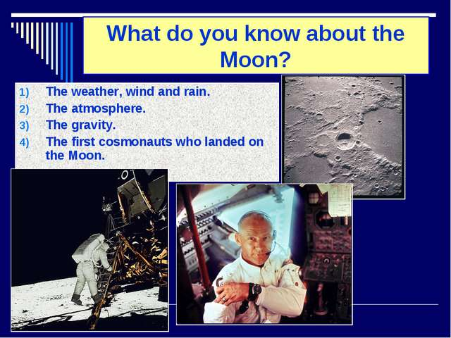 What do you know about the Moon? The weather, wind and rain. The atmosphere....