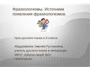 Фразеологизмы. Источники появления фразеологизмов. Урок русского языка в 6 кл