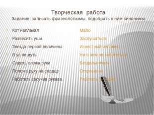 Творческая работа Задание: записать фразеологизмы, подобрать к ним синонимы К