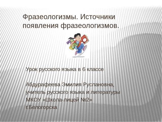 Фразеологизмы. Источники появления фразеологизмов. Урок русского языка в 6 кл...