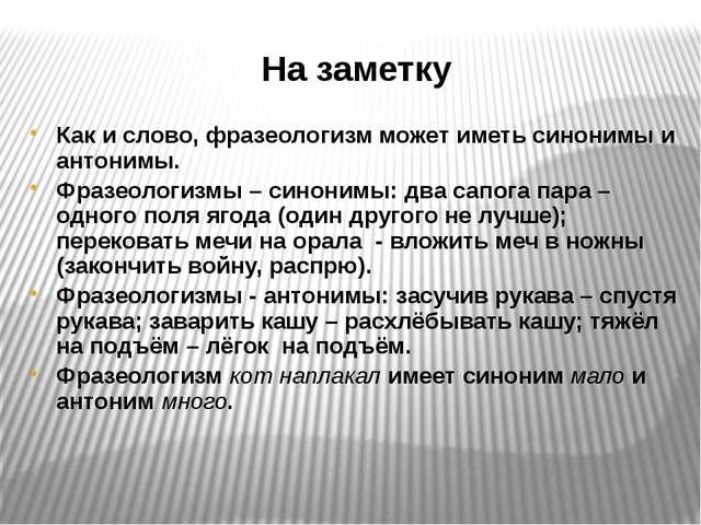 На заметку Как и слово, фразеологизм может иметь синонимы и антонимы. Фразеол...