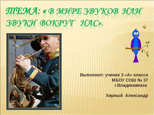 Выполнил: ученик 3 «А» класса МБОУ СОШ № 37 г.Владикавказа Хирный Александр