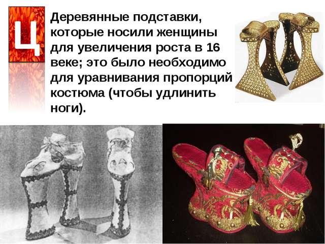 Деревянные подставки, которые носили женщины для увеличения роста в 16 веке;...