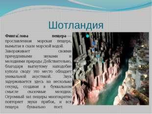 Шотландия Финга́лова пещера— прославленная морская пещера, вымытая в скале м