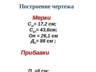 Построение чертежа Мерки Сш= 17,2 см; Сг2= 43,6см; Оп = 26,1 см Ди= 88 см ; П