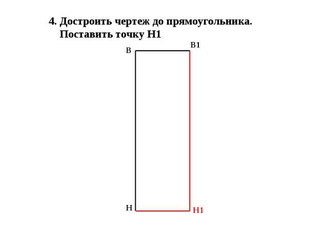 4. Достроить чертеж до прямоугольника. Поставить точку Н1 В Н В1 Н1