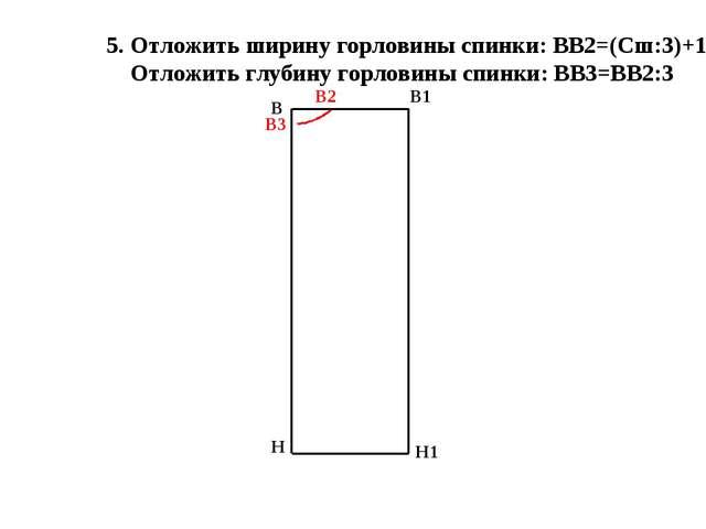 5. Отложить ширину горловины спинки: ВВ2=(Сш:3)+1 Отложить глубину горловины...