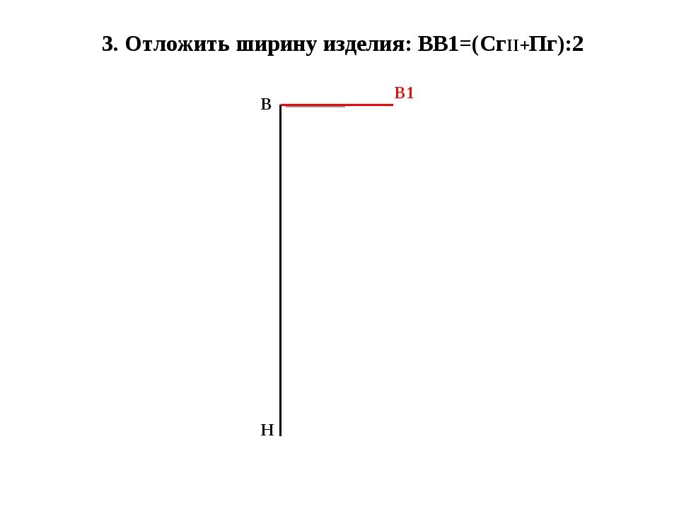 3. Отложить ширину изделия: ВВ1=(СгII+Пг):2 В Н В1