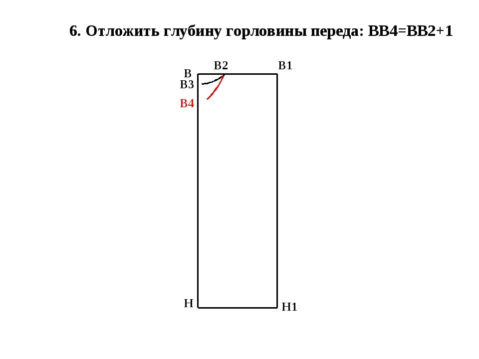 6. Отложить глубину горловины переда: ВВ4=ВВ2+1 В Н В1 Н1 В2 В3 В4