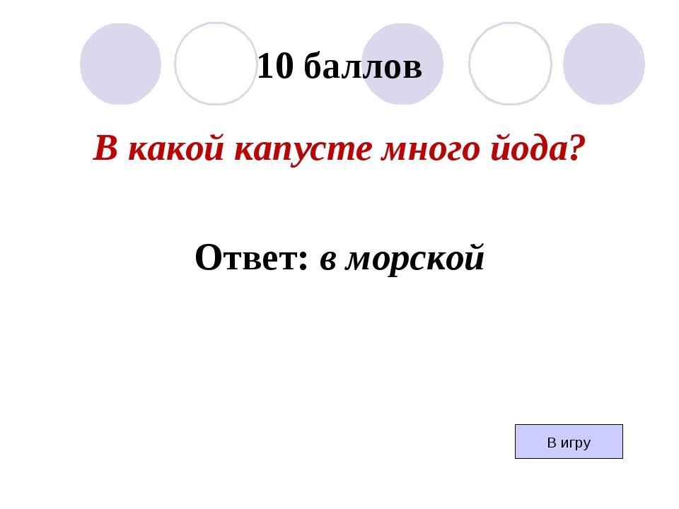 10 баллов В какой капусте много йода? Ответ: в морской В игру
