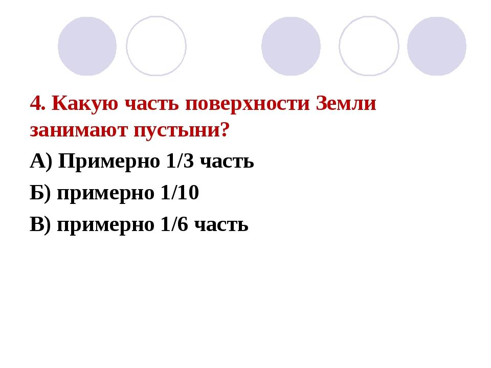 4. Какую часть поверхности Земли занимают пустыни? А) Примерно 1/3 часть Б) п...