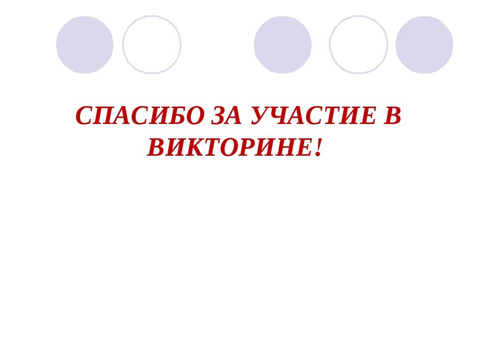 СПАСИБО ЗА УЧАСТИЕ В ВИКТОРИНЕ!
