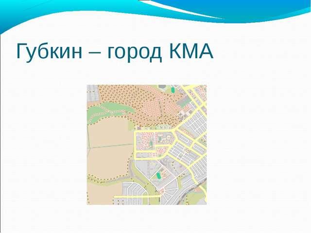 Губкин – город КМА