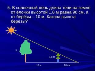 5. В солнечный день длина тени на земле от ёлочки высотой 1,8 м равна 90 см,