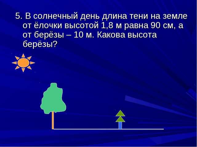 5. В солнечный день длина тени на земле от ёлочки высотой 1,8 м равна 90 см,...