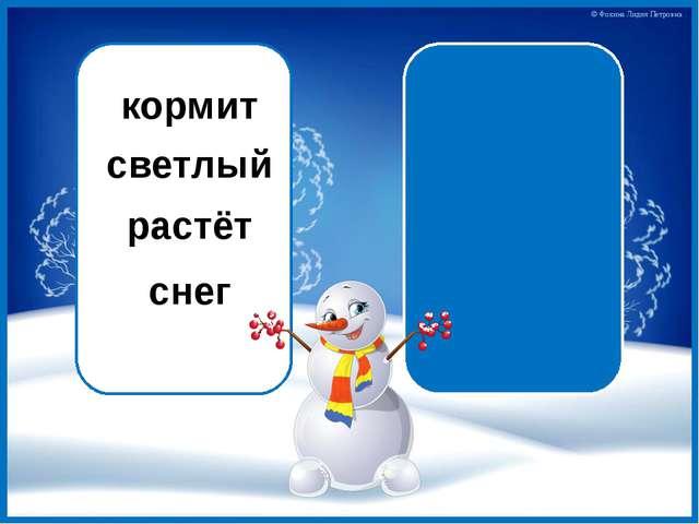 кормит гл. светлый прил. растёт гл. снег сущ. © Фокина Лидия Петровна