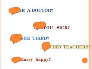 …….HE A DOCTOR? …….YOU SICK? ……SHE TIRED? …….THEY TEACHERS? …..Harry happy?