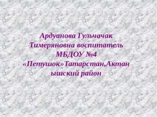 Ардуанова Гульчачак Тимеряновна воспитатель МБДОУ №4 «Петушок»Татарстан,Актан