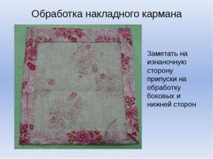 Обработка накладного кармана Заметать на изнаночную сторону припуски на обраб