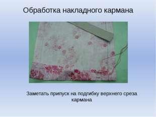 Обработка накладного кармана Заметать припуск на подгибку верхнего среза карм