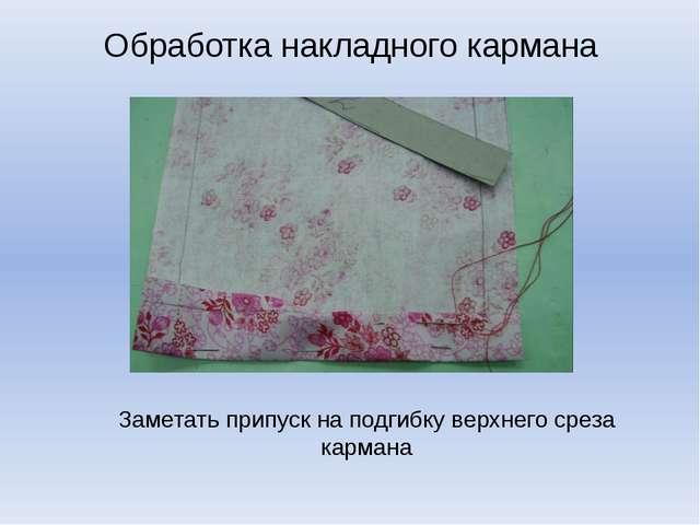 Обработка накладного кармана Заметать припуск на подгибку верхнего среза карм...