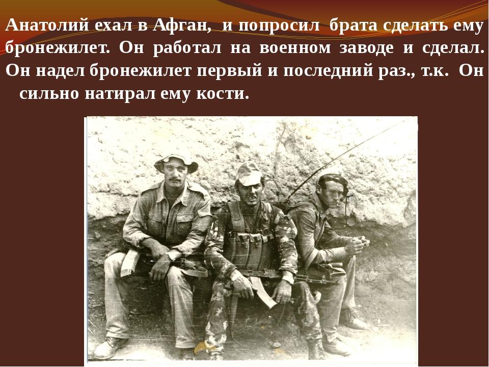 Анатолий ехал в Афган, и попросил брата сделать ему бронежилет. Он работал на...