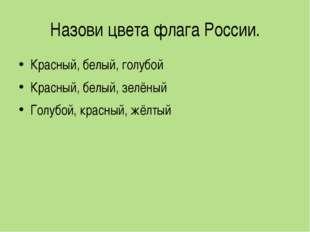 Назови цвета флага России. Красный, белый, голубой Красный, белый, зелёный Го