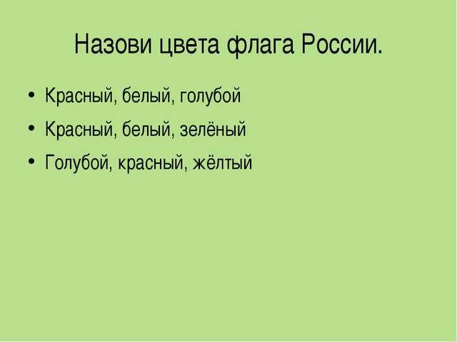 Назови цвета флага России. Красный, белый, голубой Красный, белый, зелёный Го...