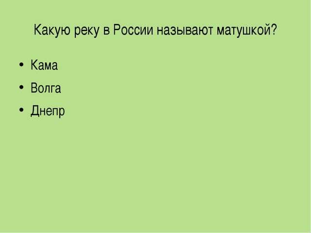 Какую реку в России называют матушкой? Кама Волга Днепр