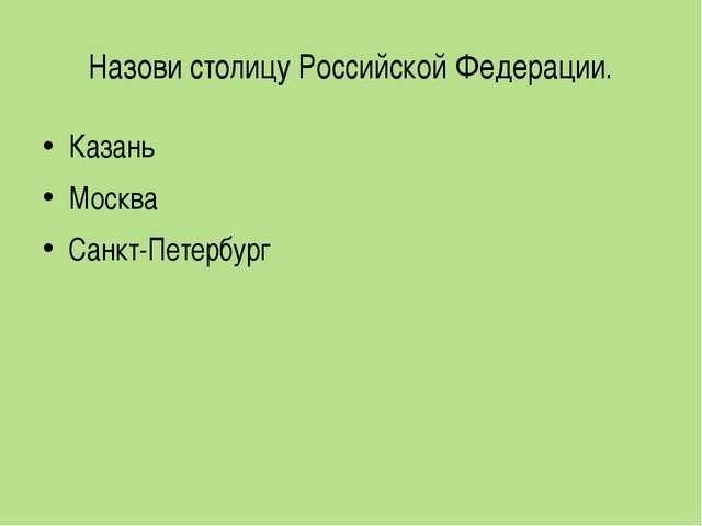 Назови столицу Российской Федерации. Казань Москва Санкт-Петербург