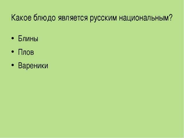 Какое блюдо является русским национальным? Блины Плов Вареники