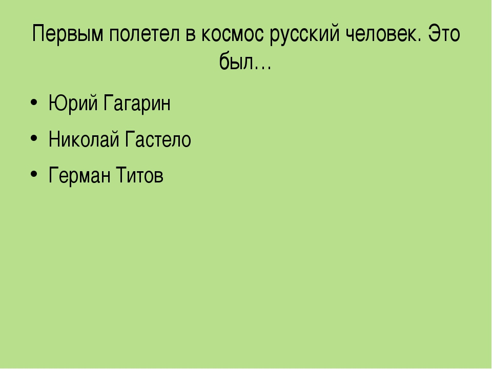 Первым полетел в космос русский человек. Это был… Юрий Гагарин Николай Гастел...