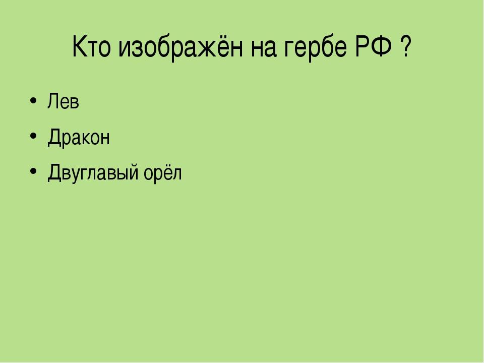 Кто изображён на гербе РФ ? Лев Дракон Двуглавый орёл